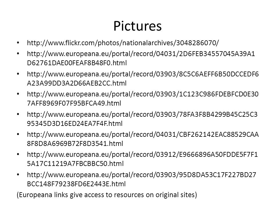 Pictures http://www.flickr.com/photos/nationalarchives/3048286070/ http://www.europeana.eu/portal/record/04031/2D6FEB34557045A39A1 D62761DAE00FEAF8B48F0.html http://www.europeana.eu/portal/record/03903/8C5C6AEFF6B50DCCEDF6 A23A99DD3A2D66AEB2CC.html http://www.europeana.eu/portal/record/03903/1C123C986FDEBFCD0E30 7AFF8969F07F95BFCA49.html http://www.europeana.eu/portal/record/03903/78FA3F8B4299B45C25C3 95345D3D16ED24EA7F4F.html http://www.europeana.eu/portal/record/04031/CBF262142EAC88529CAA 8F8D8A6969B72F8D3541.html http://www.europeana.eu/portal/record/03912/E9666896A50FDDE5F7F1 5A17C11219A7FBCBBC50.html http://www.europeana.eu/portal/record/03903/95D8DA53C17F227BD27 BCC148F79238FD6E2443E.html (Europeana links give access to resources on original sites)