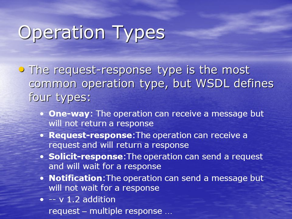 Operation Types The request-response type is the most common operation type, but WSDL defines four types: The request-response type is the most common operation type, but WSDL defines four types: One-way: The operation can receive a message but will not return a response Request-response:The operation can receive a request and will return a response Solicit-response:The operation can send a request and will wait for a response Notification:The operation can send a message but will not wait for a response -- v 1.2 addition request – multiple response …
