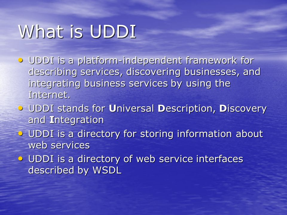 What is UDDI UDDI is a platform-independent framework for describing services, discovering businesses, and integrating business services by using the Internet.