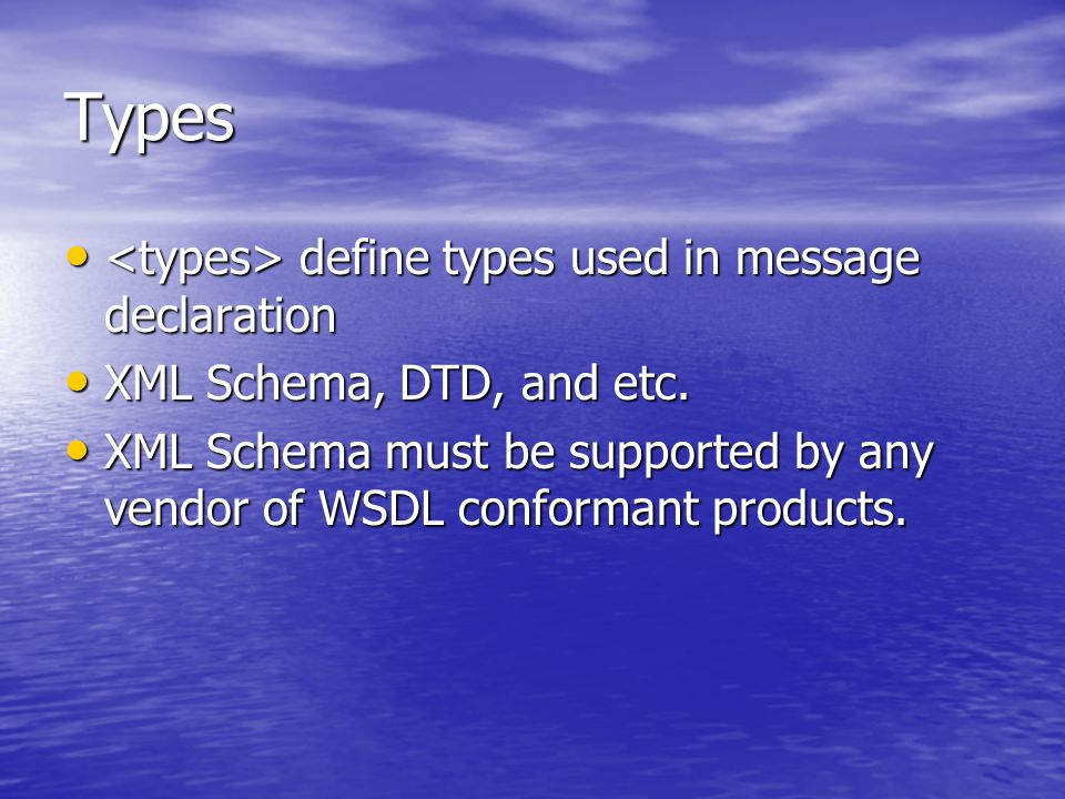 Types define types used in message declaration define types used in message declaration XML Schema, DTD, and etc.