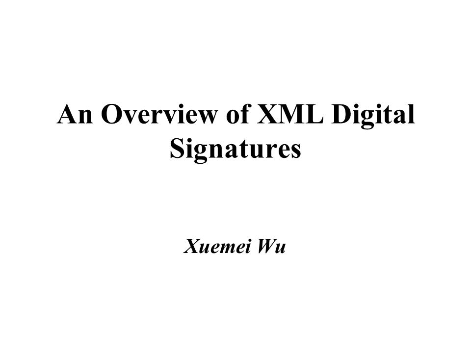 An Overview of XML Digital Signatures Xuemei Wu