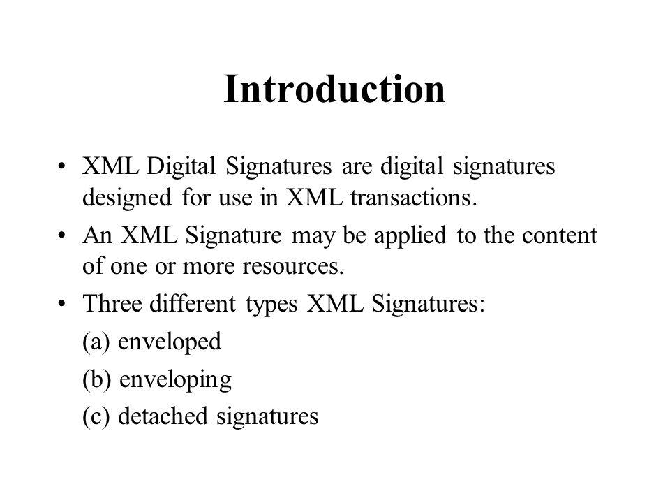 Introduction XML Digital Signatures are digital signatures designed for use in XML transactions.