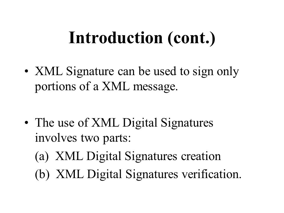 Introduction (cont.) XML Signature can be used to sign only portions of a XML message.