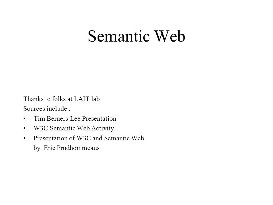 Semantic Web Thanks to folks at LAIT lab Sources include : Tim Berners-Lee Presentation W3C Semantic Web Activity Presentation of W3C and Semantic Web by Eric Prudhommeaus