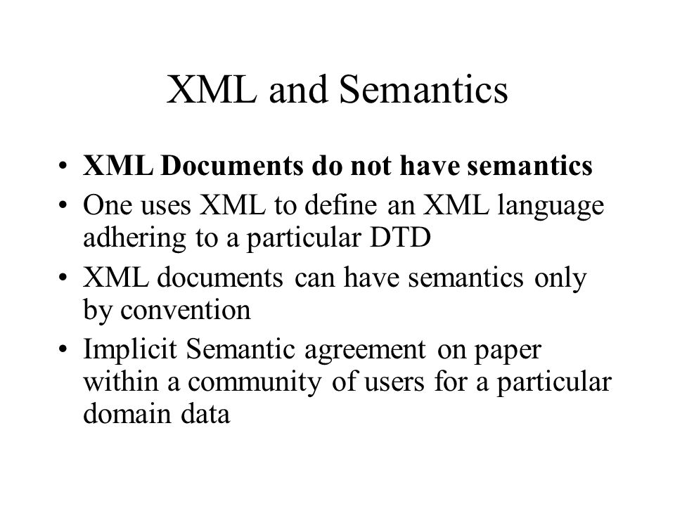 XML and Semantics XML Documents do not have semantics One uses XML to define an XML language adhering to a particular DTD XML documents can have semantics only by convention Implicit Semantic agreement on paper within a community of users for a particular domain data