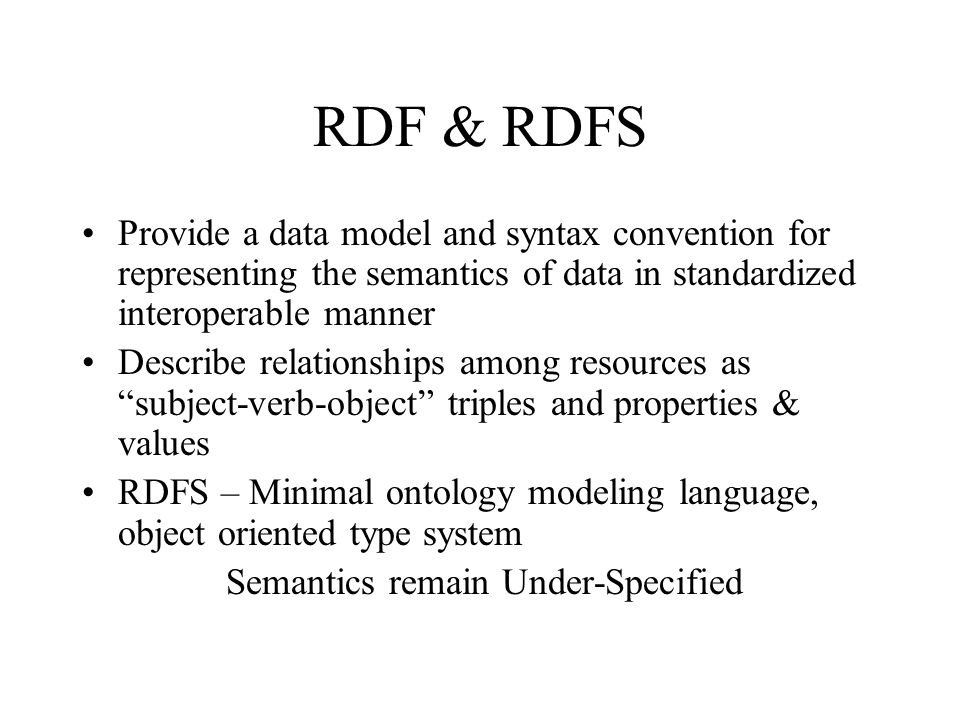 RDF & RDFS Provide a data model and syntax convention for representing the semantics of data in standardized interoperable manner Describe relationships among resources as subject-verb-object triples and properties & values RDFS – Minimal ontology modeling language, object oriented type system Semantics remain Under-Specified