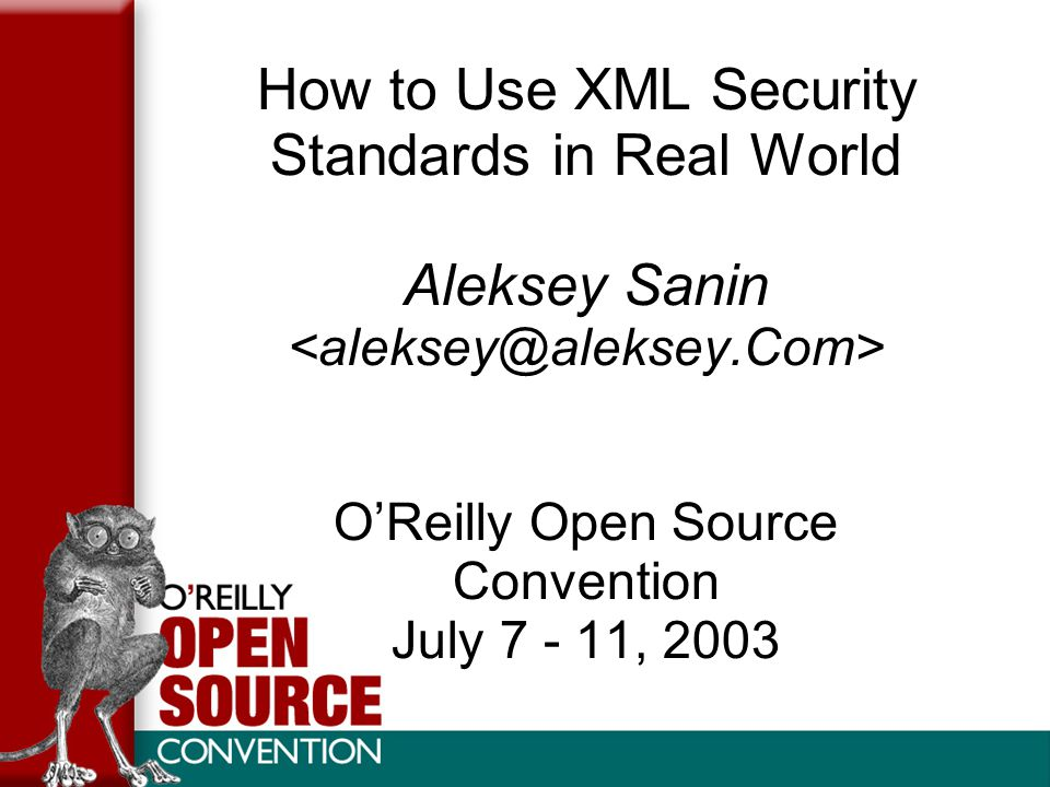 How to Use XML Security Standards in Real World Aleksey Sanin O'Reilly Open Source Convention July 7 - 11, 2003