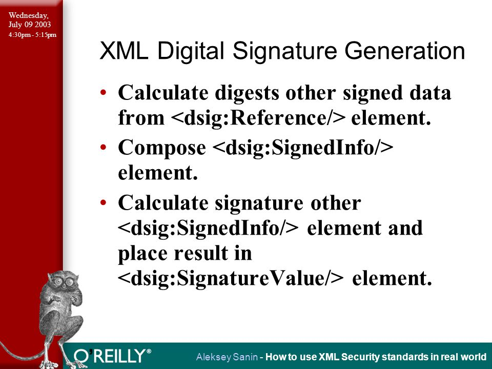 Wednesday, July 09 2003 4:30pm - 5:15pm Aleksey Sanin - How to use XML Security standards in real world XML Digital Signature Generation Calculate digests other signed data from element.