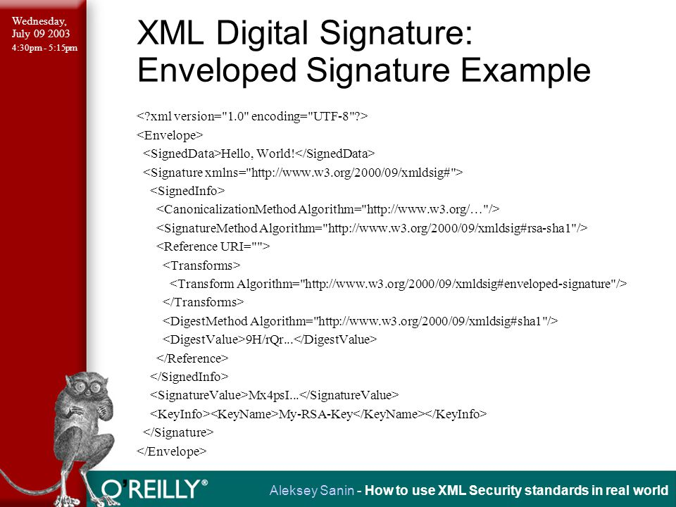 Wednesday, July 09 2003 4:30pm - 5:15pm Aleksey Sanin - How to use XML Security standards in real world XML Digital Signature: Enveloped Signature Example Hello, World.