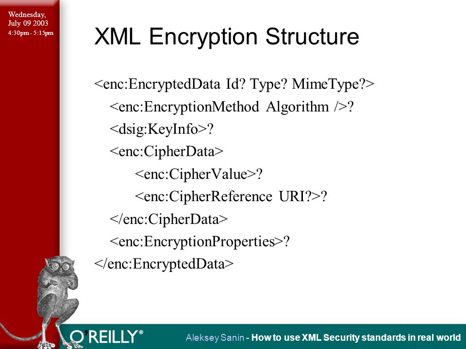 Wednesday, July 09 2003 4:30pm - 5:15pm Aleksey Sanin - How to use XML Security standards in real world XML Encryption Structure .