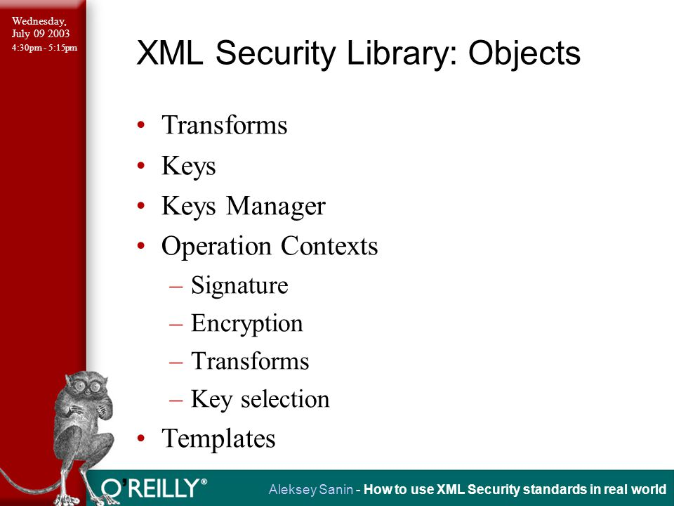 Wednesday, July 09 2003 4:30pm - 5:15pm Aleksey Sanin - How to use XML Security standards in real world XML Security Library: Objects Transforms Keys Keys Manager Operation Contexts –Signature –Encryption –Transforms –Key selection Templates
