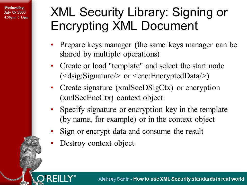 Wednesday, July 09 2003 4:30pm - 5:15pm Aleksey Sanin - How to use XML Security standards in real world XML Security Library: Signing or Encrypting XML Document Prepare keys manager (the same keys manager can be shared by multiple operations) Create or load template and select the start node ( or ) Create signature (xmlSecDSigCtx) or encryption (xmlSecEncCtx) context object Specify signature or encryption key in the template (by name, for example) or in the context object Sign or encrypt data and consume the result Destroy context object