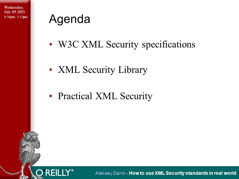 Wednesday, July 09 2003 4:30pm - 5:15pm Aleksey Sanin - How to use XML Security standards in real world W3C XML Security Standards XML Canonicalization and Exclusive XML Canonicalization (W3C recommendations) http://www.w3.org/TR/xml-c14n/ http://www.w3.org/TR/xml-exc-c14n/ XML Signature (W3C recommendation) http://www.w3.org/TR/xmldsig-core/ XML Encryption (W3C recommendation) http://www.w3.org/TR/xmlenc-core/ XML Key Management (W3C working draft) http://www.w3.org/TR/xkms2/