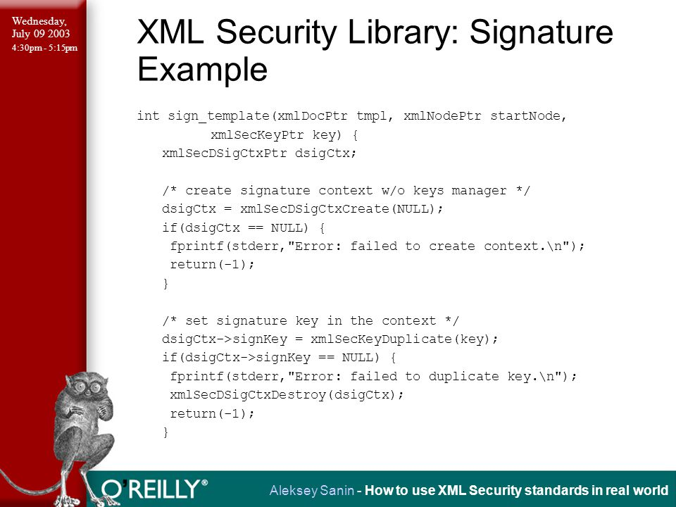 Wednesday, July 09 2003 4:30pm - 5:15pm Aleksey Sanin - How to use XML Security standards in real world XML Security Library: Signature Example int sign_template(xmlDocPtr tmpl, xmlNodePtr startNode, xmlSecKeyPtr key) { xmlSecDSigCtxPtr dsigCtx; /* create signature context w/o keys manager */ dsigCtx = xmlSecDSigCtxCreate(NULL); if(dsigCtx == NULL) { fprintf(stderr, Error: failed to create context.\n ); return(-1); } /* set signature key in the context */ dsigCtx->signKey = xmlSecKeyDuplicate(key); if(dsigCtx->signKey == NULL) { fprintf(stderr, Error: failed to duplicate key.\n ); xmlSecDSigCtxDestroy(dsigCtx); return(-1); }