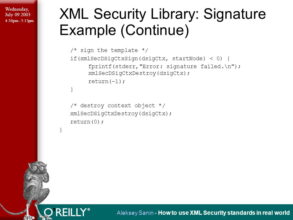 Wednesday, July 09 2003 4:30pm - 5:15pm Aleksey Sanin - How to use XML Security standards in real world XML Security Library: Signature Example (Continue) /* sign the template */ if(xmlSecDSigCtxSign(dsigCtx, startNode) < 0) { fprintf(stderr, Error: signature failed.\n ); xmlSecDSigCtxDestroy(dsigCtx); return(-1); } /* destroy context object */ xmlSecDSigCtxDestroy(dsigCtx); return(0); }