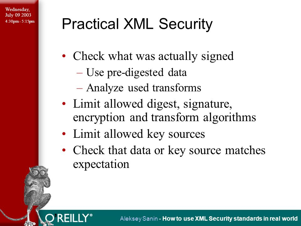 Wednesday, July 09 2003 4:30pm - 5:15pm Aleksey Sanin - How to use XML Security standards in real world Practical XML Security Check what was actually signed –Use pre-digested data –Analyze used transforms Limit allowed digest, signature, encryption and transform algorithms Limit allowed key sources Check that data or key source matches expectation