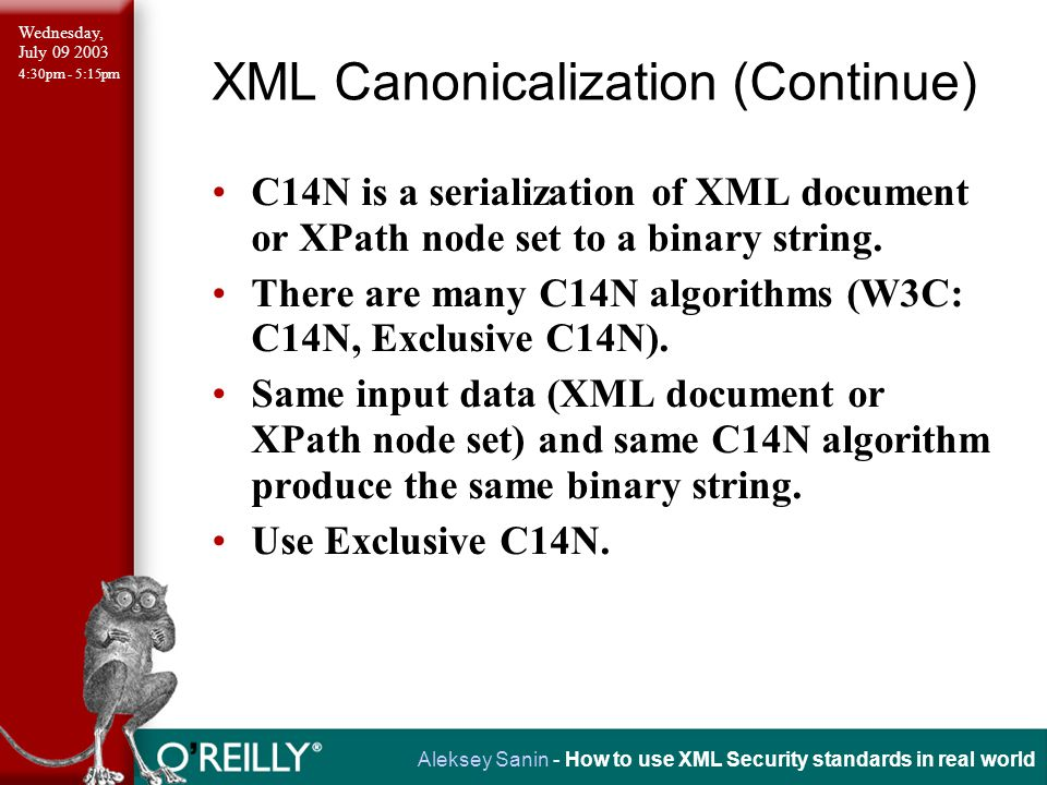 Wednesday, July 09 2003 4:30pm - 5:15pm Aleksey Sanin - How to use XML Security standards in real world XML Canonicalization (Continue) C14N is a serialization of XML document or XPath node set to a binary string.
