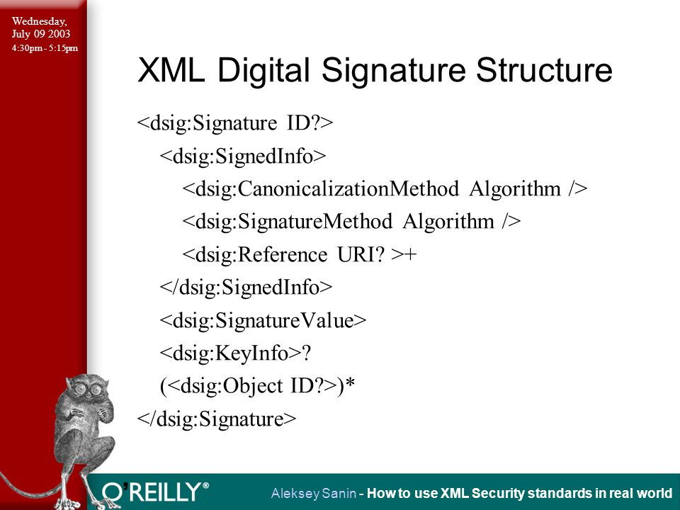 Wednesday, July 09 2003 4:30pm - 5:15pm Aleksey Sanin - How to use XML Security standards in real world XML Digital Signature Structure: Reference element ( ( )+ )?