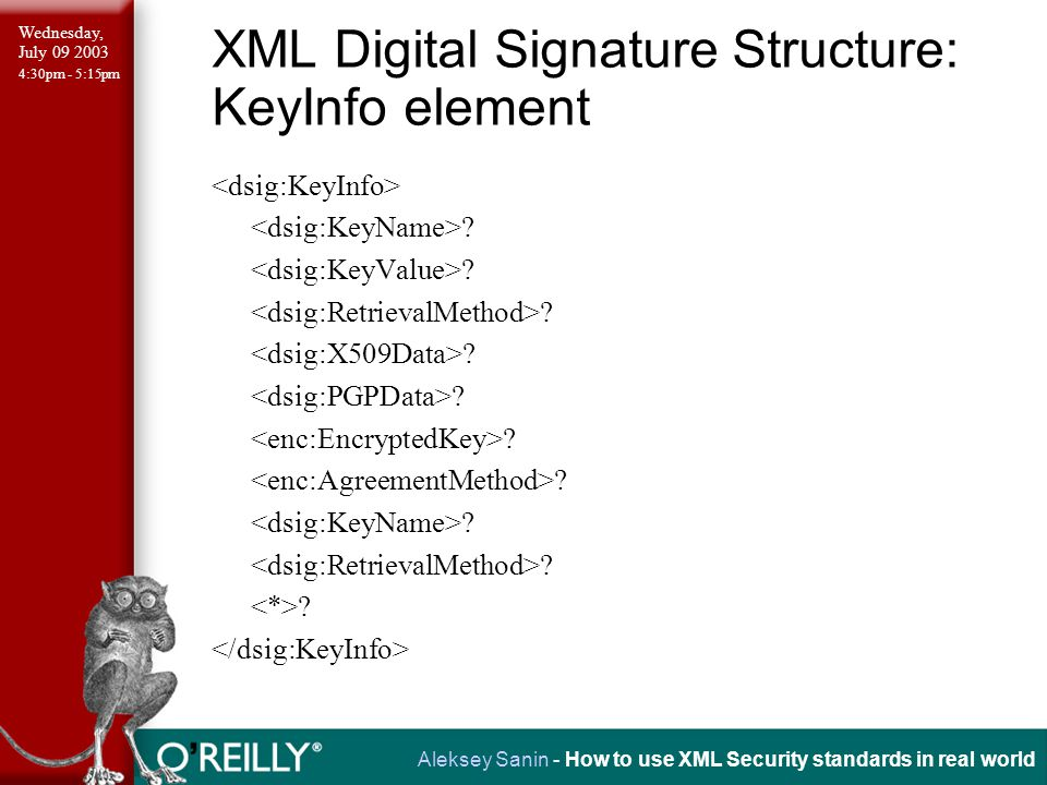Wednesday, July 09 2003 4:30pm - 5:15pm Aleksey Sanin - How to use XML Security standards in real world XML Digital Signature Structure: KeyInfo element ?