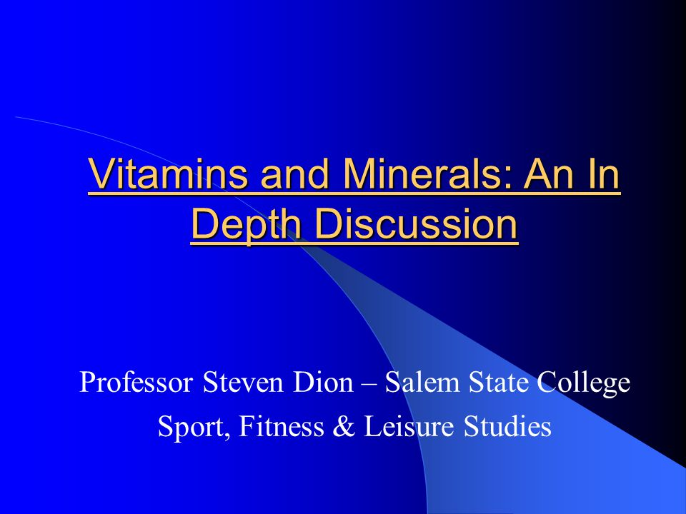 Vitamins and Minerals: An In Depth Discussion Professor Steven Dion – Salem State College Sport, Fitness & Leisure Studies