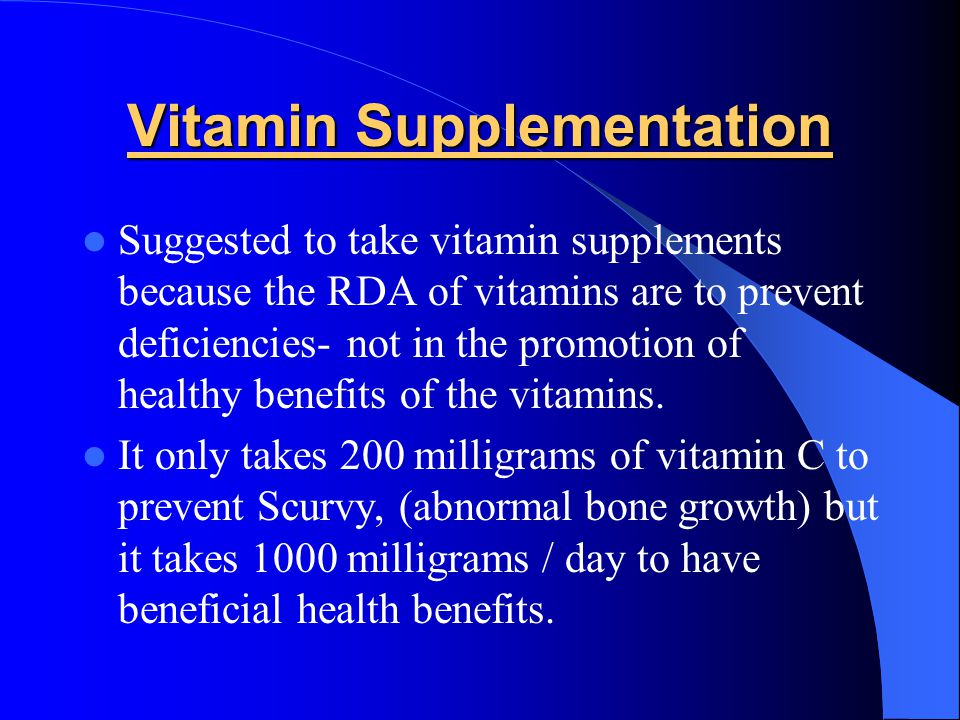 Vitamin Supplementation Suggested to take vitamin supplements because the RDA of vitamins are to prevent deficiencies- not in the promotion of healthy benefits of the vitamins.