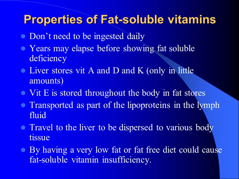 Properties of Fat-soluble vitamins Properties of Fat-soluble vitamins Don't need to be ingested daily Years may elapse before showing fat soluble deficiency Liver stores vit A and D and K (only in little amounts) Vit E is stored throughout the body in fat stores Transported as part of the lipoproteins in the lymph fluid Travel to the liver to be dispersed to various body tissue By having a very low fat or fat free diet could cause fat-soluble vitamin insufficiency.
