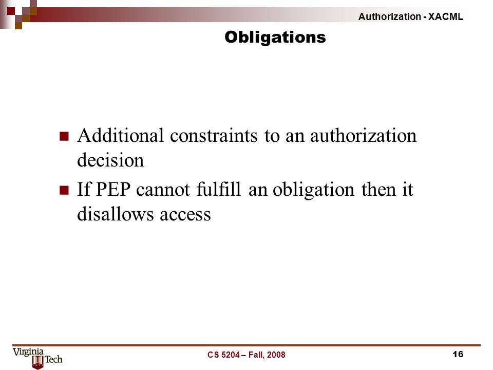 Authorization - XACML CS 5204 – Fall, 200816 Obligations Additional constraints to an authorization decision If PEP cannot fulfill an obligation then it disallows access