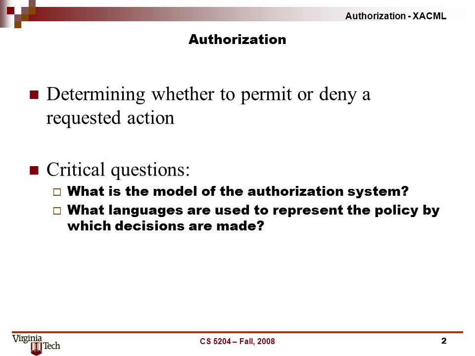 Authorization - XACML CS 5204 – Fall, 20082 Authorization Determining whether to permit or deny a requested action Critical questions:  What is the m