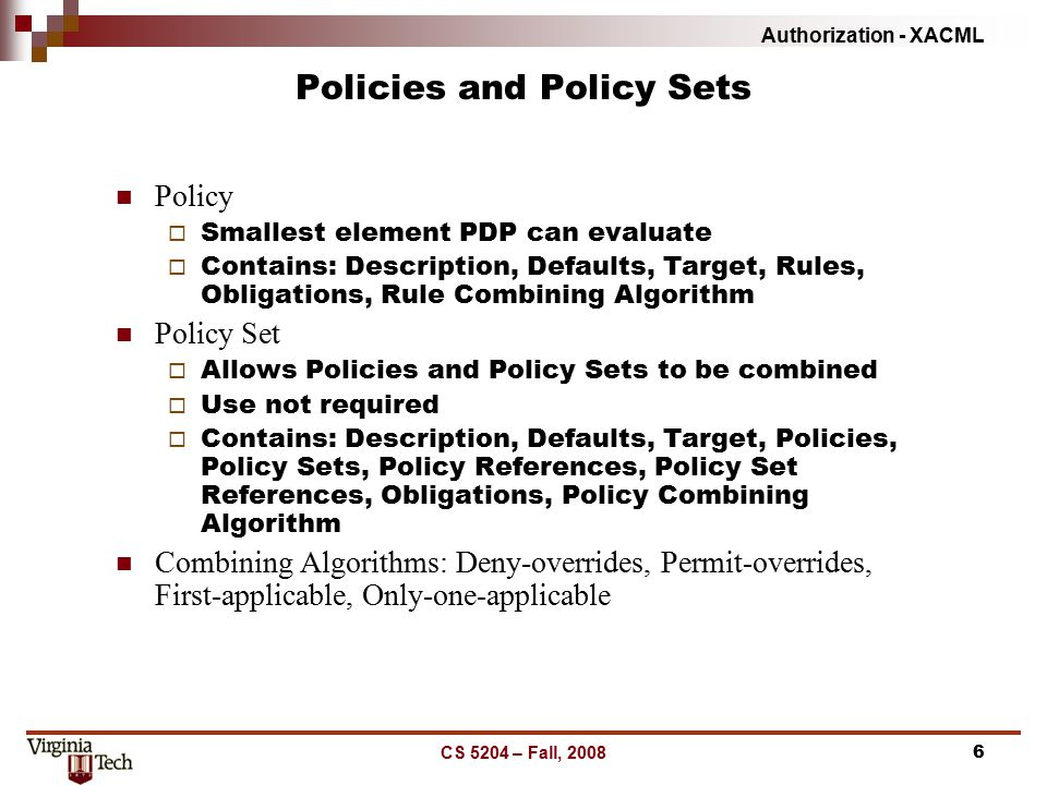 Authorization - XACML CS 5204 – Fall, 20086 Policies and Policy Sets Policy  Smallest element PDP can evaluate  Contains: Description, Defaults, Target, Rules, Obligations, Rule Combining Algorithm Policy Set  Allows Policies and Policy Sets to be combined  Use not required  Contains: Description, Defaults, Target, Policies, Policy Sets, Policy References, Policy Set References, Obligations, Policy Combining Algorithm Combining Algorithms: Deny-overrides, Permit-overrides, First-applicable, Only-one-applicable