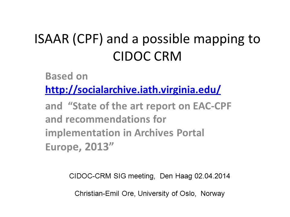 ISAAR (CPF) and a possible mapping to CIDOC CRM Based on http://socialarchive.iath.virginia.edu/ http://socialarchive.iath.virginia.edu/ and State of the art report on EAC-CPF and recommendations for implementation in Archives Portal Europ e, 2013 CIDOC-CRM SIG meeting, Den Haag 02.04.2014 Christian-Emil Ore, University of Oslo, Norway