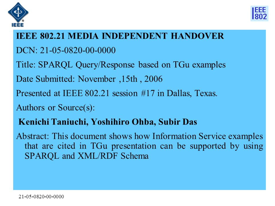 21-05-0820-00-0000 IEEE 802.21 MEDIA INDEPENDENT HANDOVER DCN: 21-05-0820-00-0000 Title: SPARQL Query/Response based on TGu examples Date Submitted: November,15th, 2006 Presented at IEEE 802.21 session #17 in Dallas, Texas.