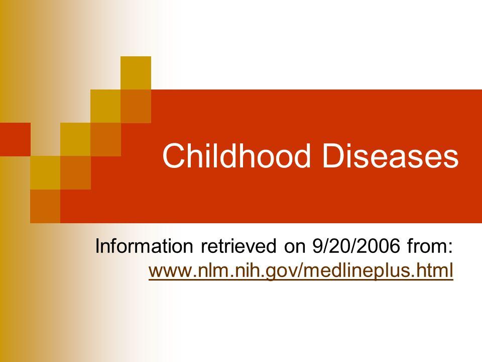 Childhood Diseases Information retrieved on 9/20/2006 from: www.nlm.nih.gov/medlineplus.html www.nlm.nih.gov/medlineplus.html