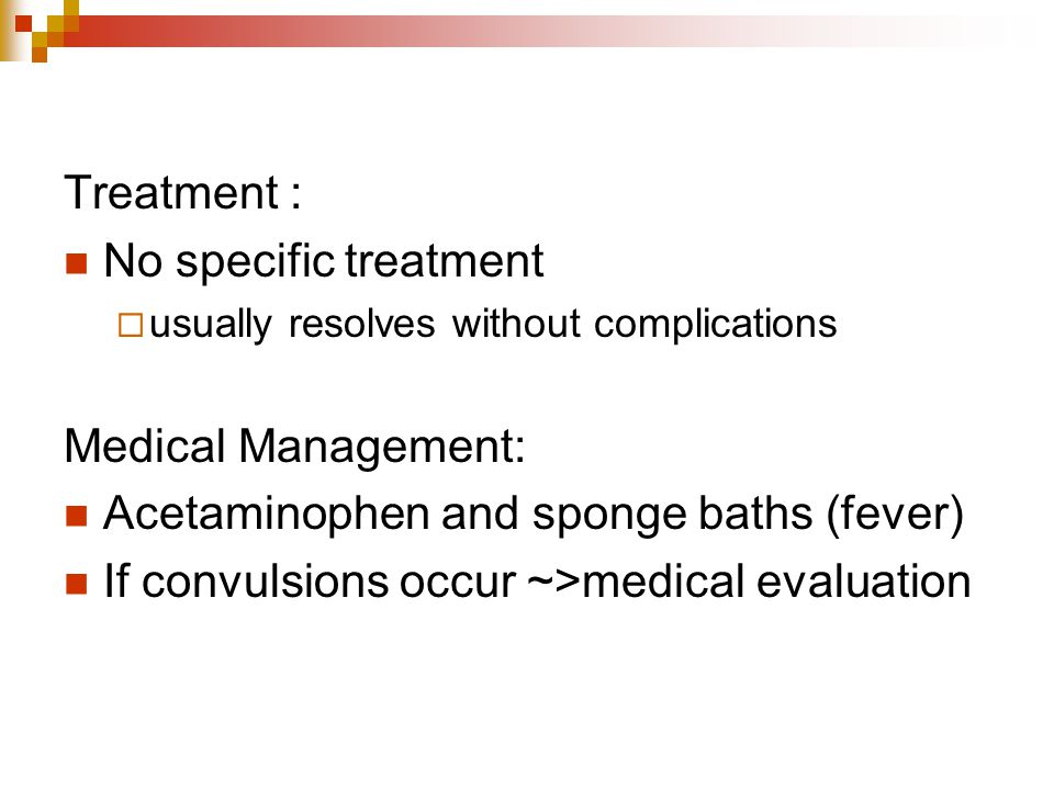 Treatment : No specific treatment  usually resolves without complications Medical Management: Acetaminophen and sponge baths (fever) If convulsions o