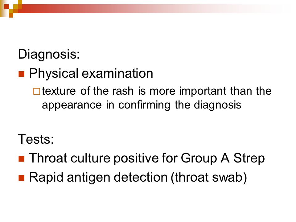 Diagnosis: Physical examination  texture of the rash is more important than the appearance in confirming the diagnosis Tests: Throat culture positive