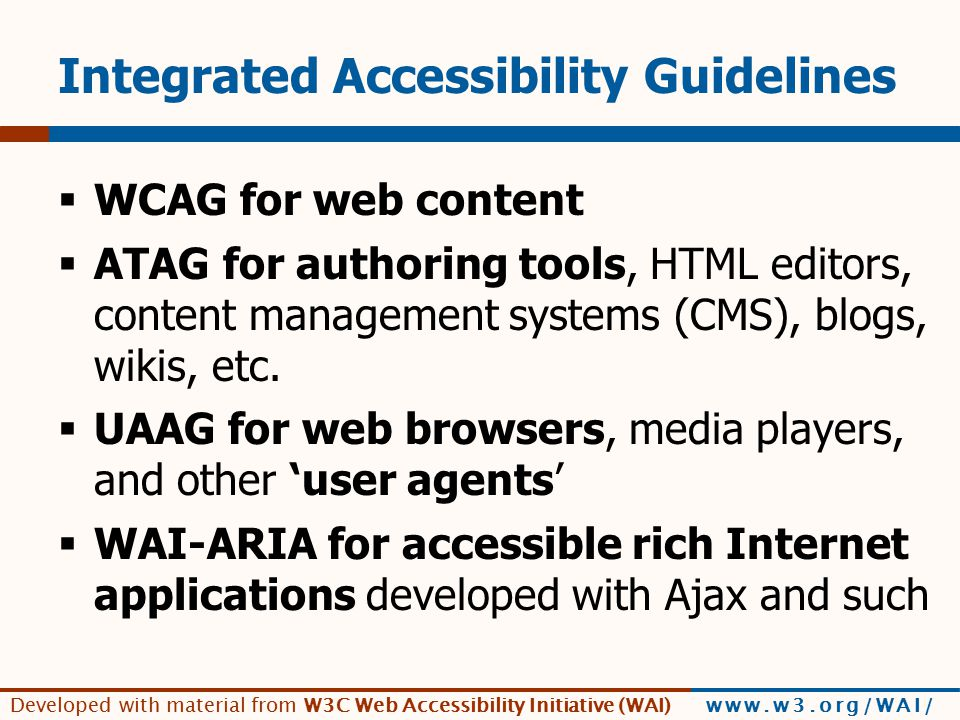 Developed with material from W3C Web Accessibility Initiative (WAI) www.w3.org/WAI/ Integrated Accessibility Guidelines  WCAG for web content  ATAG for authoring tools, HTML editors, content management systems (CMS), blogs, wikis, etc.