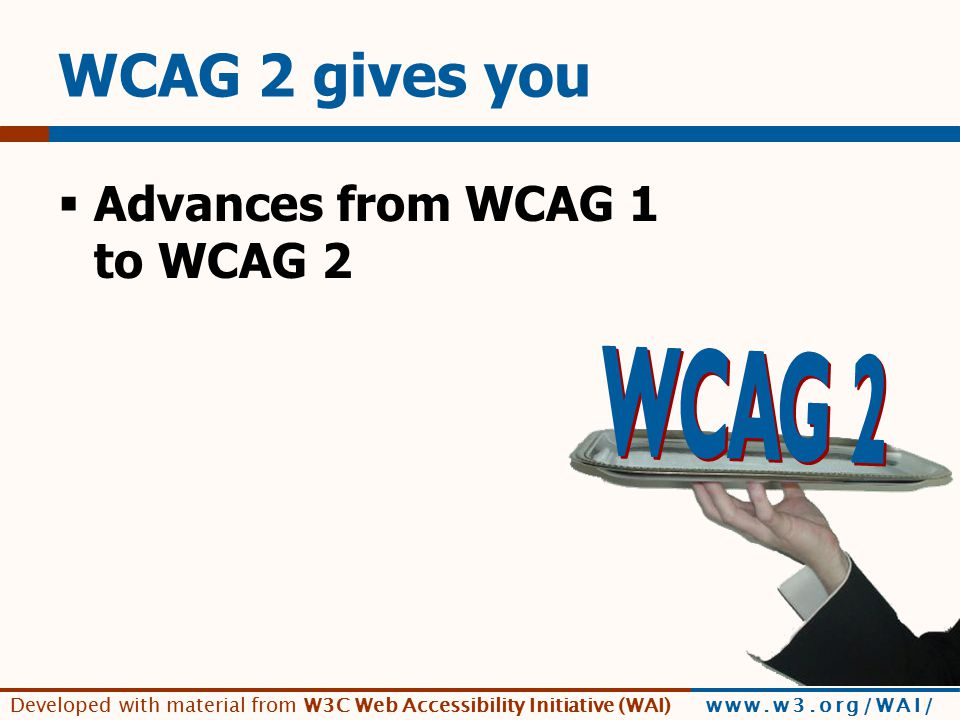 Developed with material from W3C Web Accessibility Initiative (WAI) www.w3.org/WAI/ WCAG 2 gives you  Advances from WCAG 1 to WCAG 2