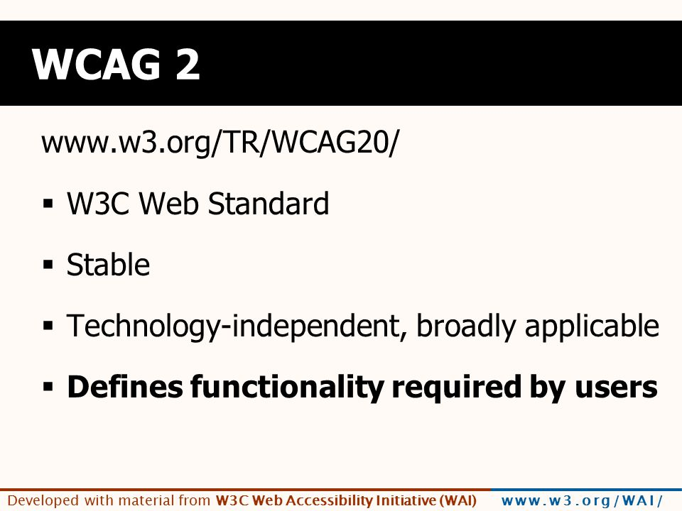 Developed with material from W3C Web Accessibility Initiative (WAI) www.w3.org/WAI/ WCAG 2 www.w3.org/TR/WCAG20/  W3C Web Standard  Stable  Technology-independent, broadly applicable  Defines functionality required by users