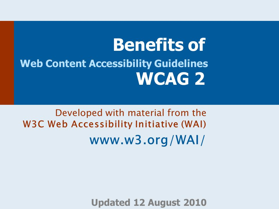 Developed with material from W3C Web Accessibility Initiative (WAI) www.w3.org/WAI/ WCAG 2 is  Web Content Accessibility Guidelines 2.0  Web content = web pages, websites, web applications, …