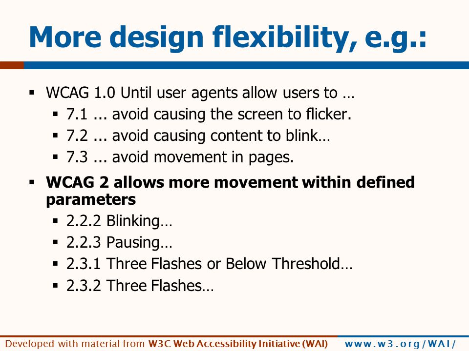 Developed with material from W3C Web Accessibility Initiative (WAI) www.w3.org/WAI/ More design flexibility, e.g.:  WCAG 1.0 Until user agents allow users to …  7.1...