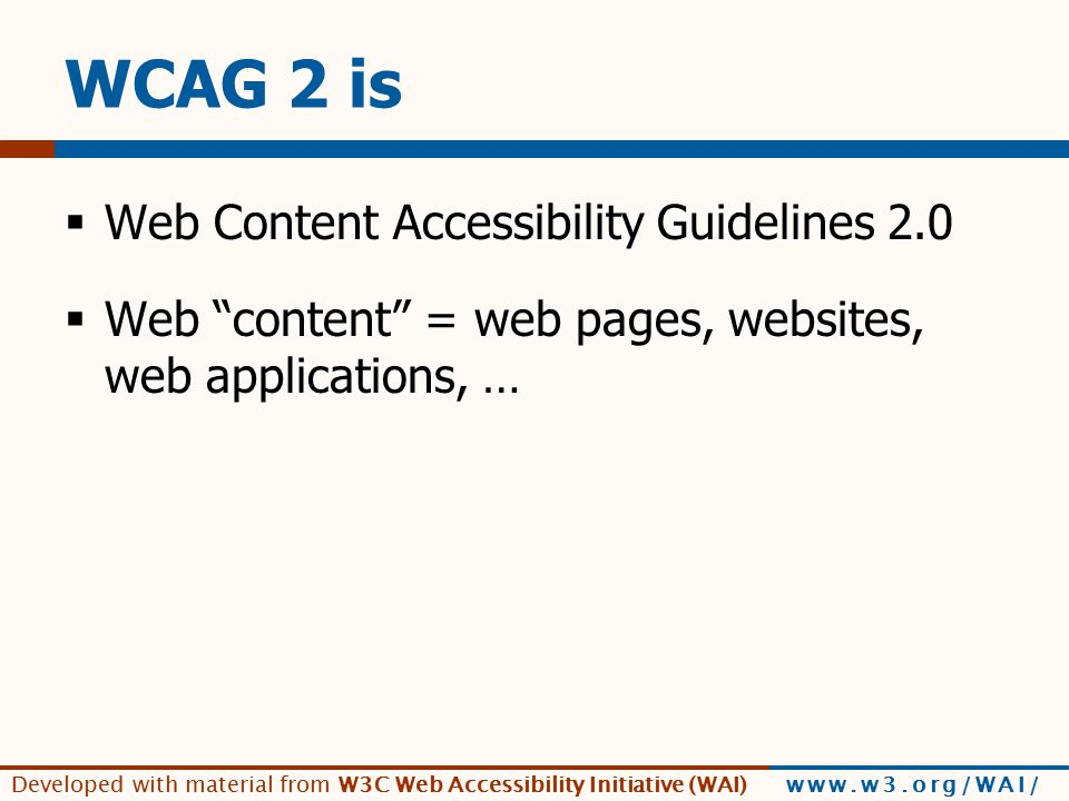 Developed with material from W3C Web Accessibility Initiative (WAI) www.w3.org/WAI/ [quote G3ict] WCAG 2.0 creates the foundation for a new level of standardization of web accessibility around the world.