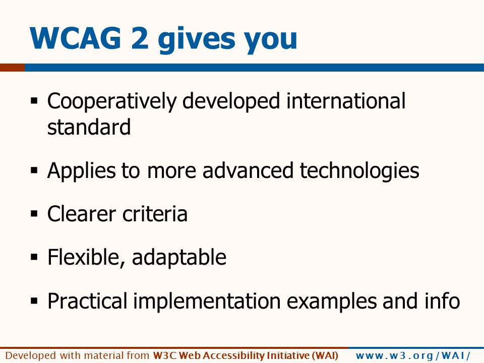 Developed with material from W3C Web Accessibility Initiative (WAI) www.w3.org/WAI/ WCAG 2 benefits you!