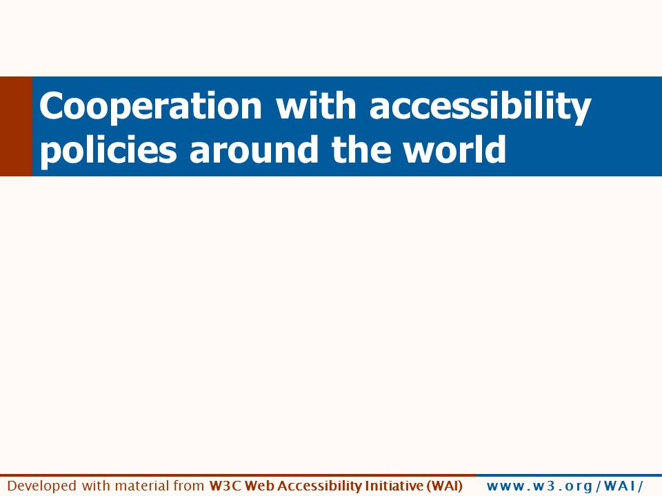 Developed with material from W3C Web Accessibility Initiative (WAI) www.w3.org/WAI/ Cooperation with accessibility policies around the world