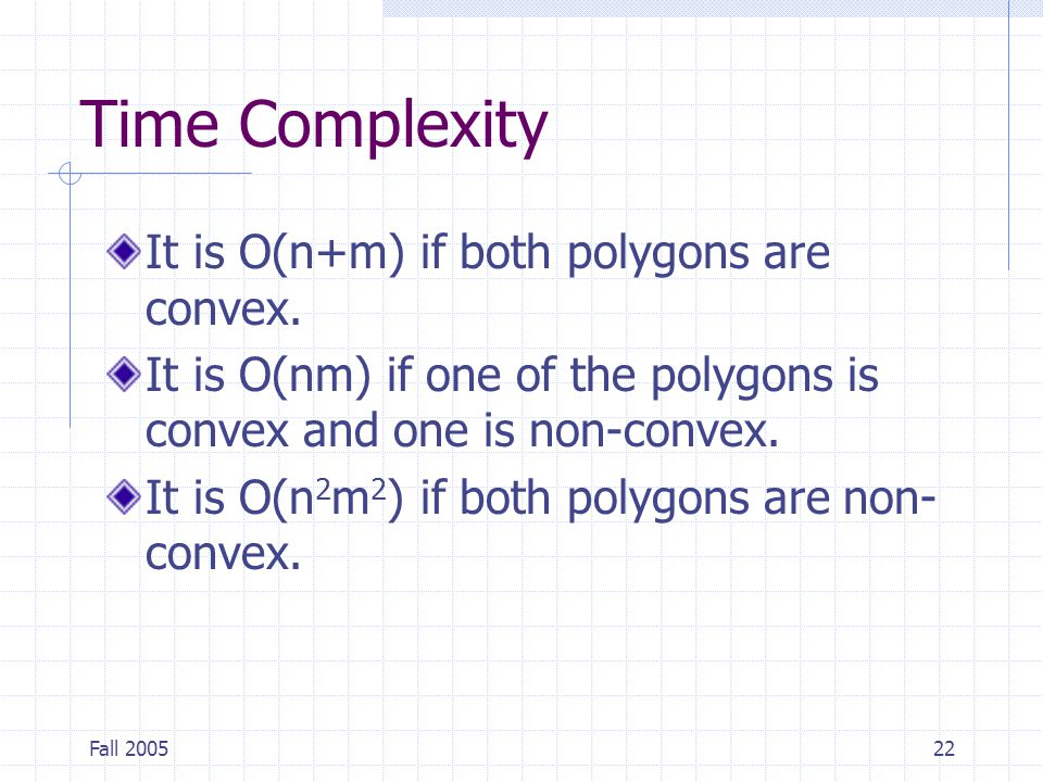 Fall 200522 Time Complexity It is O(n+m) if both polygons are convex.