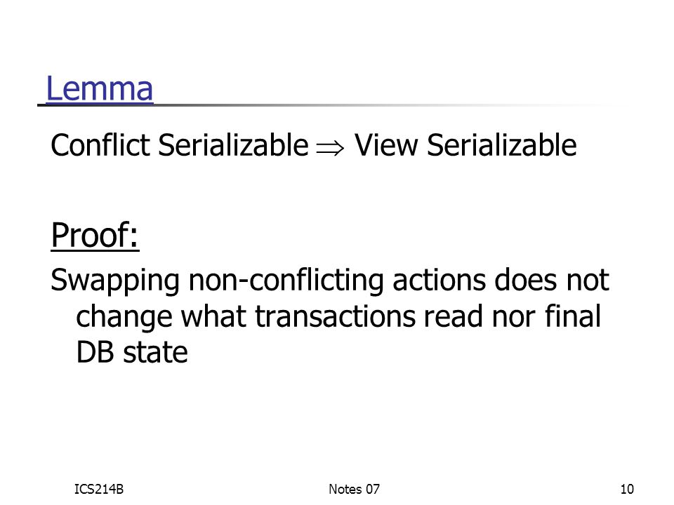 ICS214BNotes 0710 Lemma Conflict Serializable  View Serializable Proof: Swapping non-conflicting actions does not change what transactions read nor final DB state
