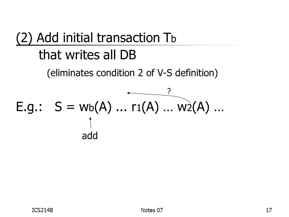 ICS214BNotes 0717 (2) Add initial transaction T b that writes all DB (eliminates condition 2 of V-S definition) E.g.: S = w b (A)...