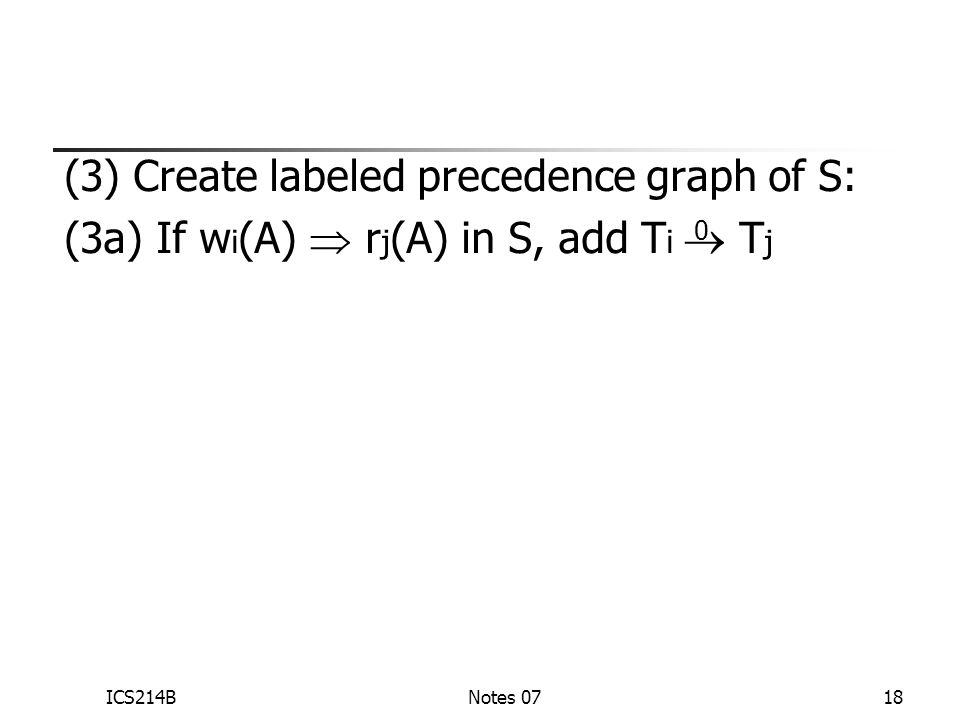 ICS214BNotes 0718 (3) Create labeled precedence graph of S: (3a) If w i (A)  r j (A) in S, add T i  T j 0
