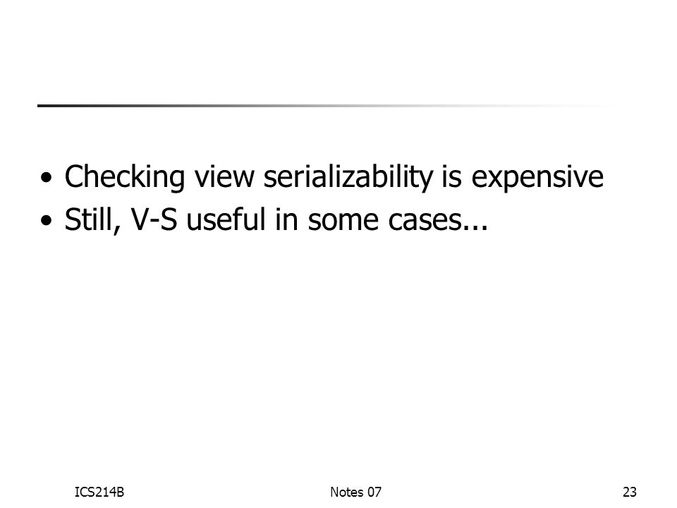 ICS214BNotes 0723 Checking view serializability is expensive Still, V-S useful in some cases...