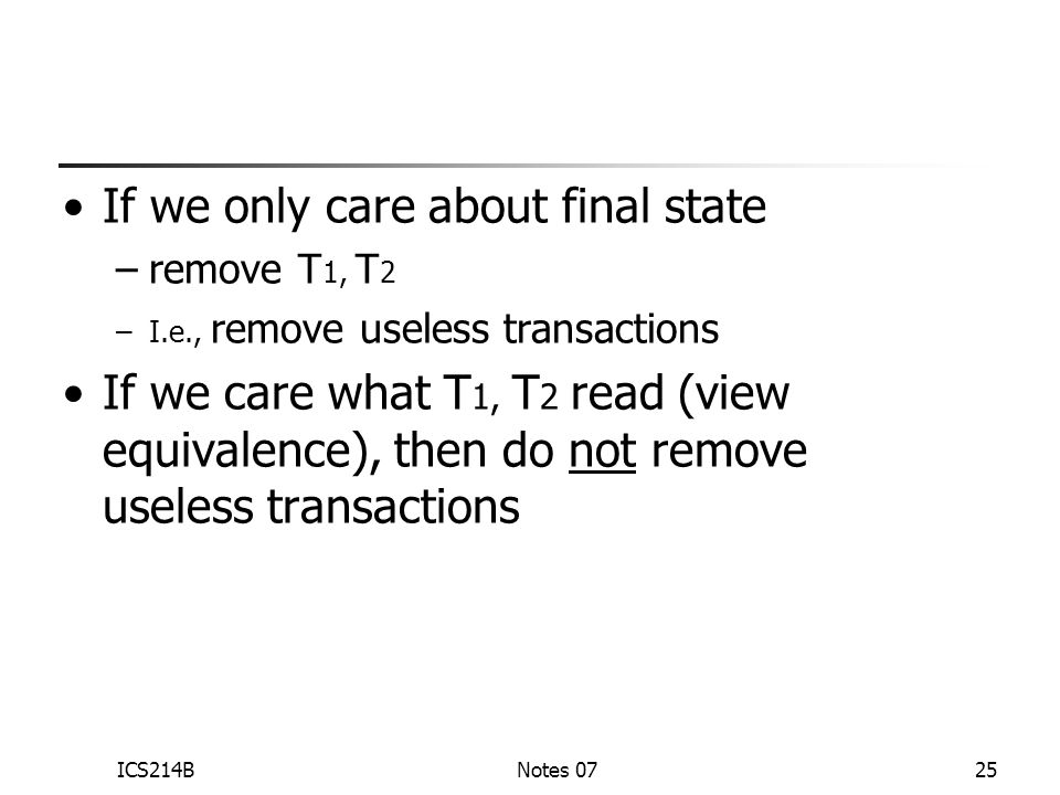 ICS214BNotes 0725 If we only care about final state –remove T 1, T 2 –I.e., remove useless transactions If we care what T 1, T 2 read (view equivalence), then do not remove useless transactions