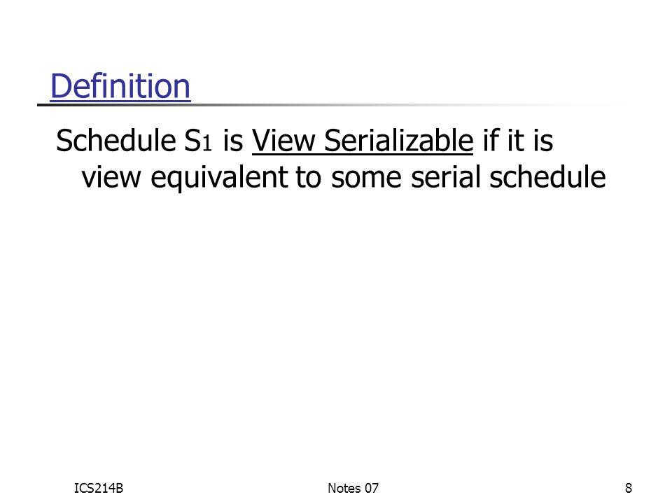 ICS214BNotes 078 Definition Schedule S 1 is View Serializable if it is view equivalent to some serial schedule