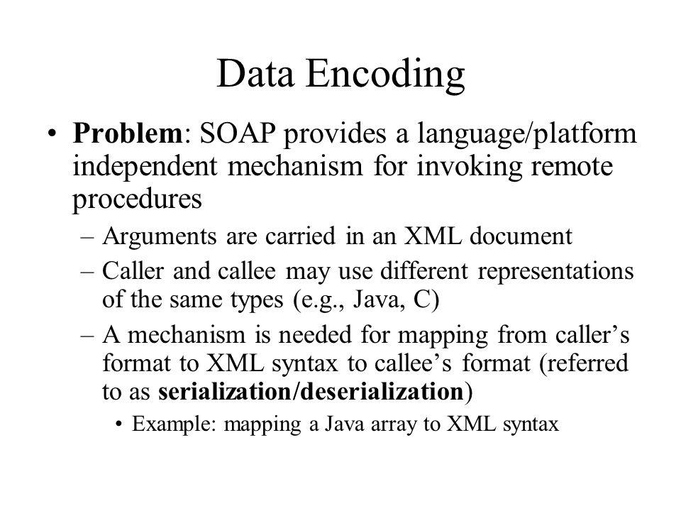 Data Encoding Problem: SOAP provides a language/platform independent mechanism for invoking remote procedures –Arguments are carried in an XML documen